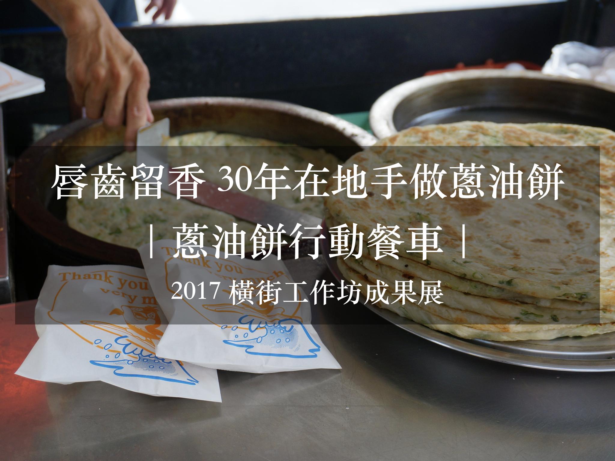 唇齒留香 30年在地手做蔥油餅|蔥油餅行動餐車|2017 鹿港橫街工作坊成果展