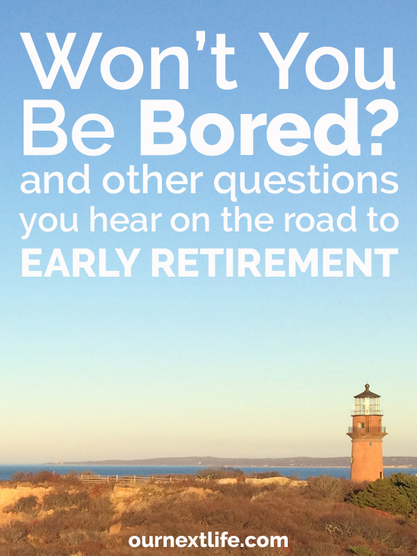 OurNextLife.com // Won't You Be Bored? and other questions we hear on the road to Early Retirement