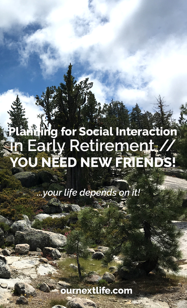 OurNextLife.com // Planning for Social Interaction in Early Retirement -- You need new friends! Your life depends on it! Studies show better health outcomes for those with strong social ties, especially as we age. Make a plan to ensure you have the social circles you need to thrive in early retirement!