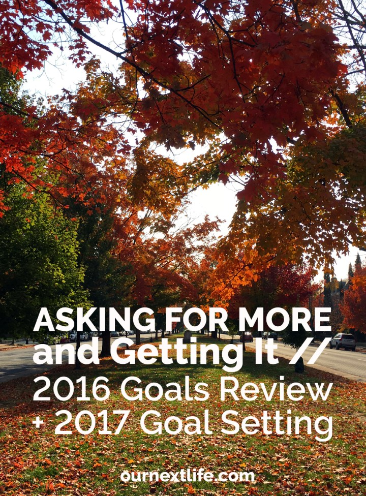 Asking for More and Getting It // Negotiating for more money at work, and asking more of ourselves to save faster // 2016 Goal Review + 2017 Goal Setting