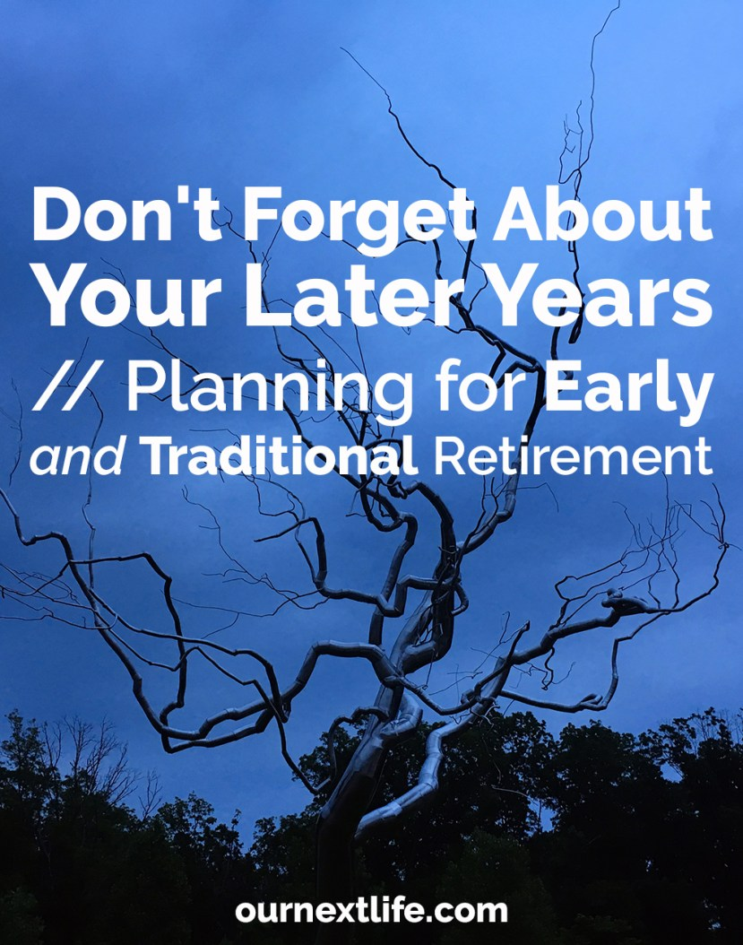 Don't Forget About Your Later Years // Planning for Early AND Traditional Retirement -- make sure your planning includes planning for early retirement, and all the considerations that go into traditional retirement planning