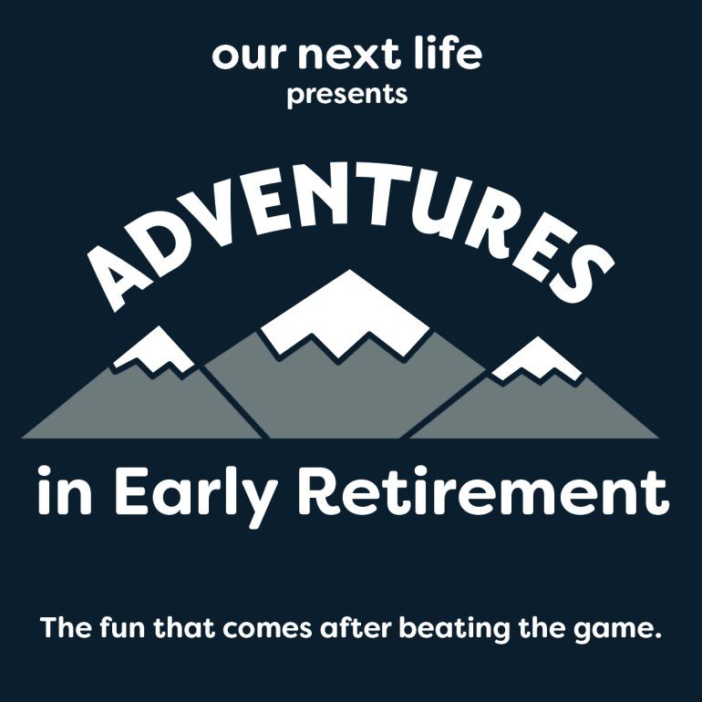 Coming soon! Our Next Life presents Adventures in Early Retirement: the fun that comes after beating the game.