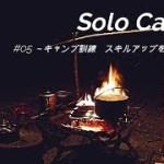 #05 ~キャンプ訓練 スキルアップを目指して~ 《後編》ソロキャンプ