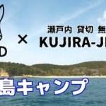 無人島を貸切ってコラボキャンプ!!【DODxKUJIRA-JIMA】YORIKIさん natsu campさん 森風美さんとご一緒しました