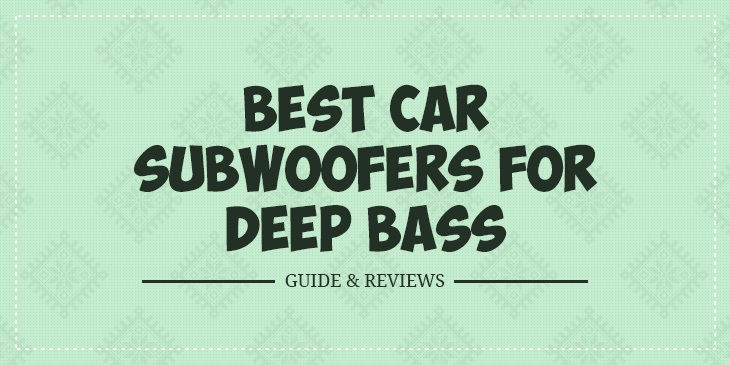 Best Car Subwoofers for Deep Bass – Guide & Reviews in 2019