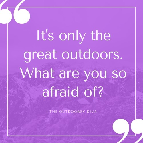 It's only the great outdoors; what are you so afraid of-
