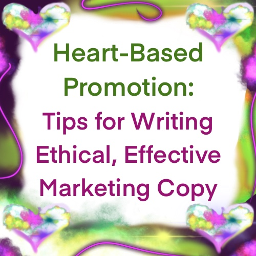 Heart-Based Promotional Copy: Tips for Writing Ethical, Effective Marketing Copy
