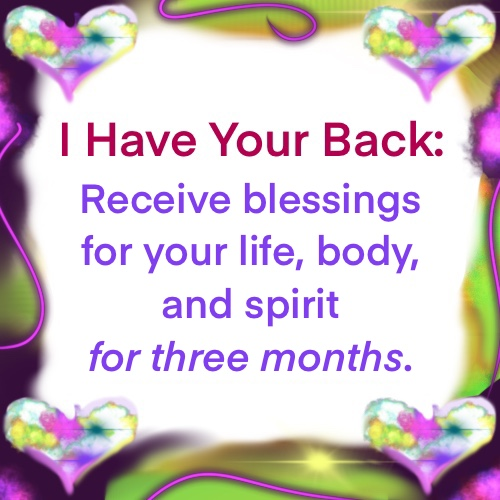 I have your back: receive blessings for your life, body, and spirit for three months.