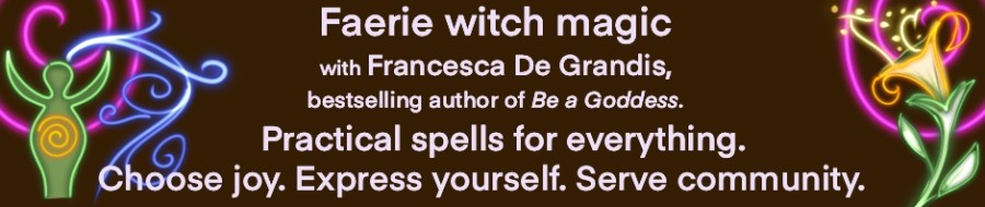 Faerie witch magic with Francesca De Grandis, bestselling author of Be a Goddess. Practical spells for everything.
