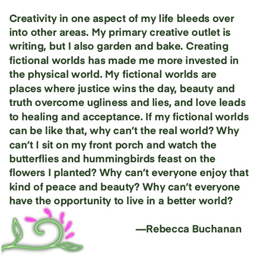 Creativity in one aspect of my life bleeds over into other areas. My primary creative outlet is writing, but I also garden and bake. Creating fictional worlds has made me more invested in the physical world. My fictional worlds are places where justice wins the day, beauty and truth overcome ugliness and lies, and love leads to healing and acceptance. If my fictional worlds can be like that, why can't the real world? Why can't I sit on my front porch and watch the butterflies and hummingbirds feast on the flowers I planted? Why can't everyone enjoy that kind of peace and beauty? Why can't everyone have the opportunity to live in a better world?—Rebecca Buchanan