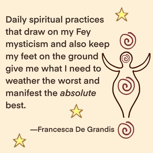 Daily spiritual practices that draw on my Fey mysticism and also keep my feet on the ground give me what I need to weather the worst and manifest the absolute best.—Francesca De Grandis