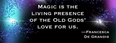 Meme: Magic is the living presence of the Old Gods' love for us.—Francesca De Grandis