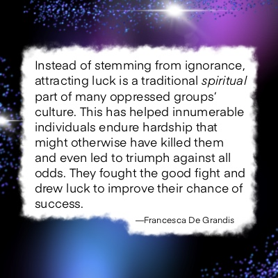 Instead of stemming from ignorance, attracting luck is a traditional spiritual part of many oppressed groups' culture. This has helped innumerable individuals endure hardship that might otherwise have killed them and even led to triumph against all odds. They fought the good fight and drew luck to improve their chance of success.—Francesca De Grandis