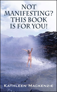 Not Manifesting?  This Book is for You! by Kathleen Mackenzie
