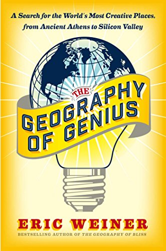 Geography of Genius: A Search for the World's Most Creative Places from Ancient Athens to Silicon Valley