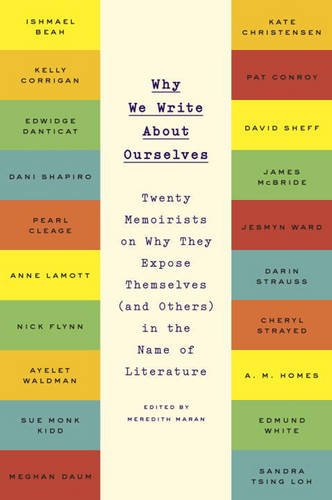 Why We Write About Ourselves: Twenty Memoirists on Why They Expose Themselves (and Others) in the Name of Literature