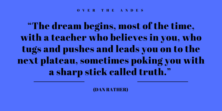 "The dream begins, most of the time, with a teacher who believes in you, who tugs and pushes and leads you on to the next plateau, sometimes poking you with a sharp stick called truth."" (Dan Rather)"