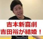 吉本新喜劇・吉田裕の結婚相手は可愛い?嫁は妊娠で子供ができた?元カレは?