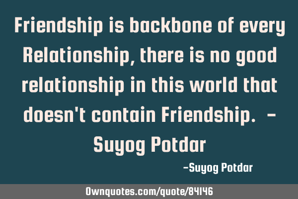 Friendship is backbone of every Relationship, there is no good:  OwnQuotes.com