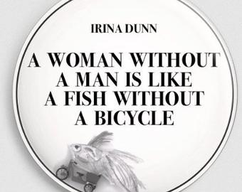 """A woman without a man is like a fish without a bicycle"""