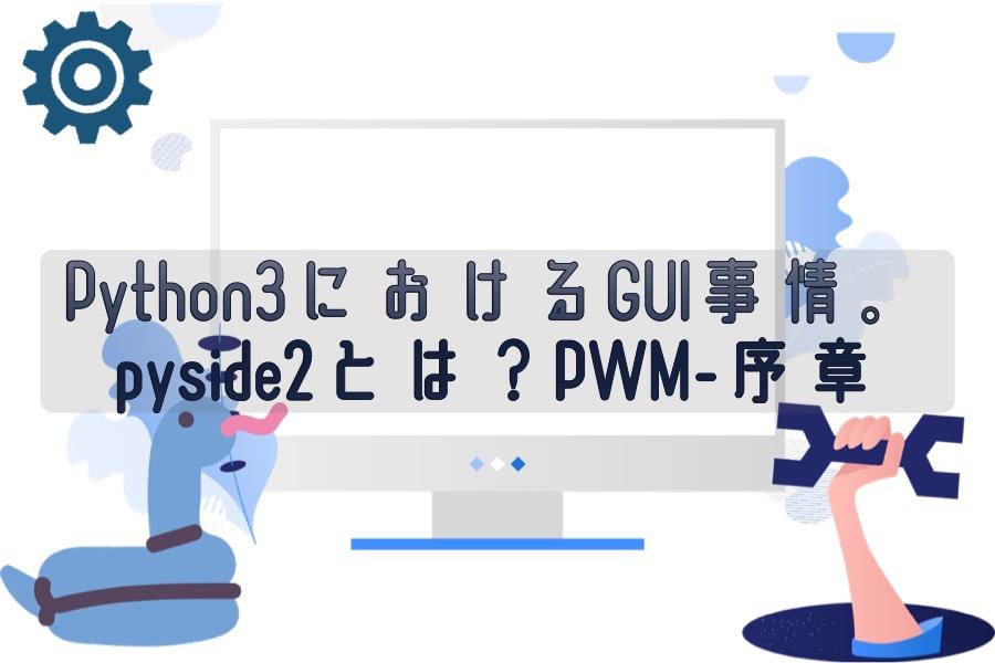 Python3におけるGUI事情。pyside2とは?PWM-序章