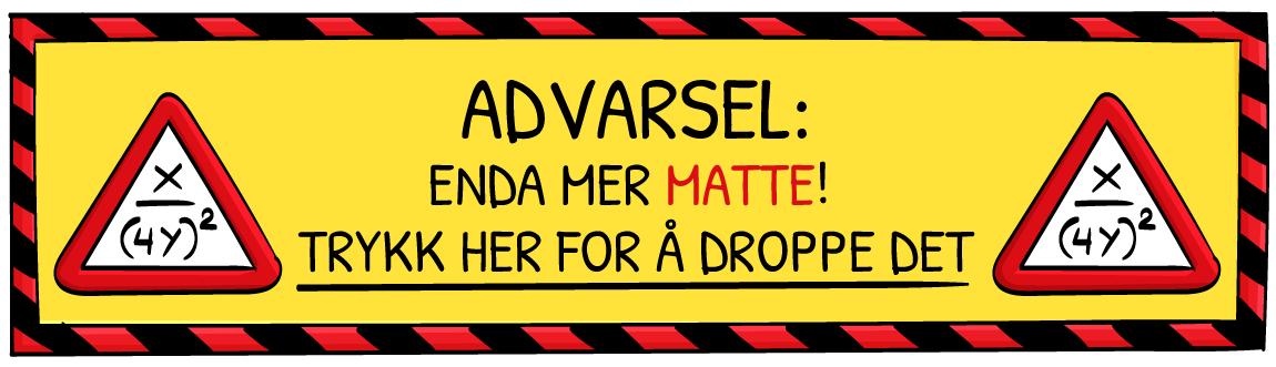 Advarsel: Enda mer matte! Trykk her for å droppe det.