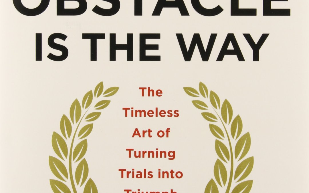 Book Review: The Obstacle Is the Way: The Timeless Art of Turning Trials into Triumph by Ryan Holiday