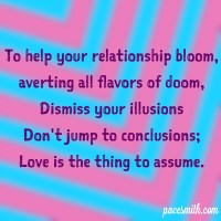 To help your relationship bloom Averting all flavors of doom Dismiss your illusions Don't jump to conclusions; Love is the thing to assume.
