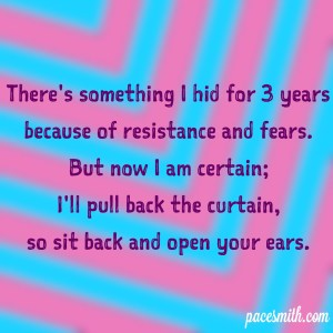 There's something I hid for 3 years Because of resistance and fears. But now I am certain; I'll pull back the curtain, So sit back and open your ears.