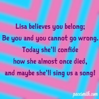 Lisa believes you belong; Be you and you cannot go wrong. Today she'll confide How she almost once died And maybe she'll sing us a song.