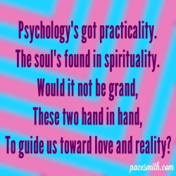 Psychology's got practicality. The soul's found in spirituality. Would it not be grand, These two hand in hand, To guide us toward love and reality?