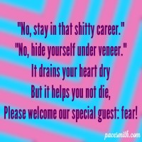 """""""No, stay in that shitty career."""" """"No, hide yourself under veneer."""" It drains your heart dry But it helps you not die, Please welcome our special guest, fear!"""