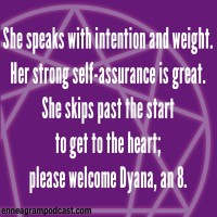 She speaks with intention and weight. Her strong self-assurance is great. She skips past the start To get to the heart; Please welcome Dyana, an 8.