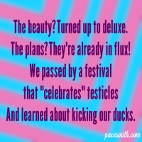 "The beauty? Turned up to deluxe. The plans? They're already in flux. We passed by a festival That ""celebrates"" testicles And learned about kicking our ducks."