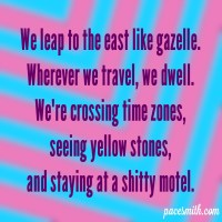 We leap to the east like gazelle. Wherever we travel, we dwell. We're crossing time zones, Seeing yellow stones, And staying at a shitty motel.