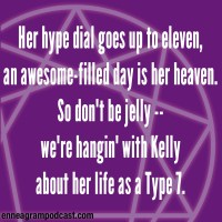 Her hype dial goes up to eleven, An awesome-filled day is her heaven. So don't be jelly, We're hangin' with Kelly About her life as a Type 7.
