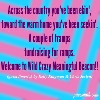 Across the country you have been ekin' Toward a warm home you've been seekin' A couple of tramps Fundraising for ramps Welcome to Wild Crazy Meaningful Beacon!