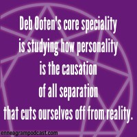 Deb Ooten's core speciality Is studying how personality Is the causation Of all separation That cuts ourselves off from reality.