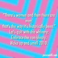 'There's women and then there are men, The way it's historically been.' Let's quit with the whinery; Embrace the non-binary. Wake up and smell 2010.