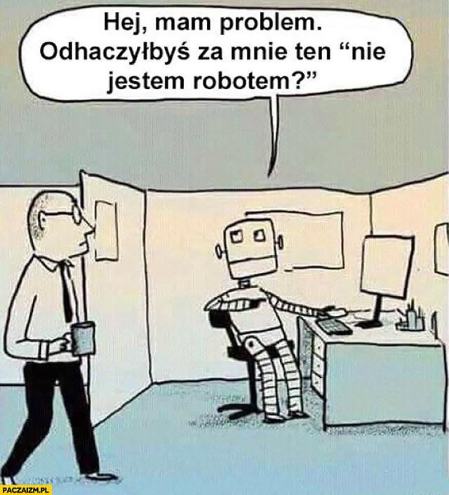 """Robot do człowieka hej mam mały problem, odhaczyłbyś za mnie ten """"nie  jestem robotem""""? - Paczaizm.pl"""