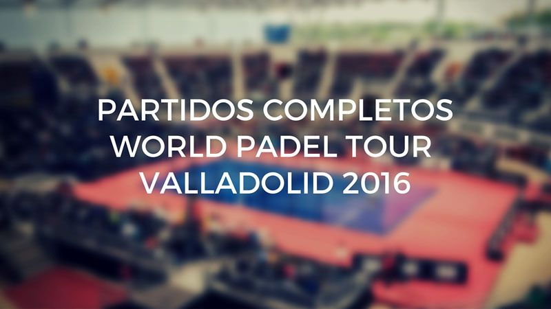 Partidos completos World Padel Tour Valladolid 2016