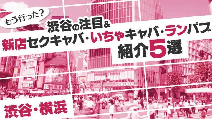 もう行った?渋谷の注目&新店セクキャバ・いちゃキャバ・ランパブ紹介5選【渋谷/横浜】