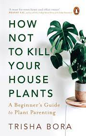 How not to Kill you Houseplants: A Beginner's Guide to Plant Parenting – Trisha Bora