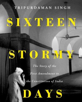 Sixteen Stormy Days: The Story of the First Amendment of the Constitution of India – Tripurdaman Singh