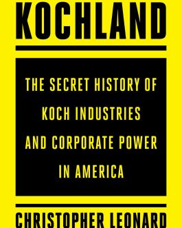 Kochland: The Secret History of Koch Industries and Corporate Power in America – Christopher Leonard