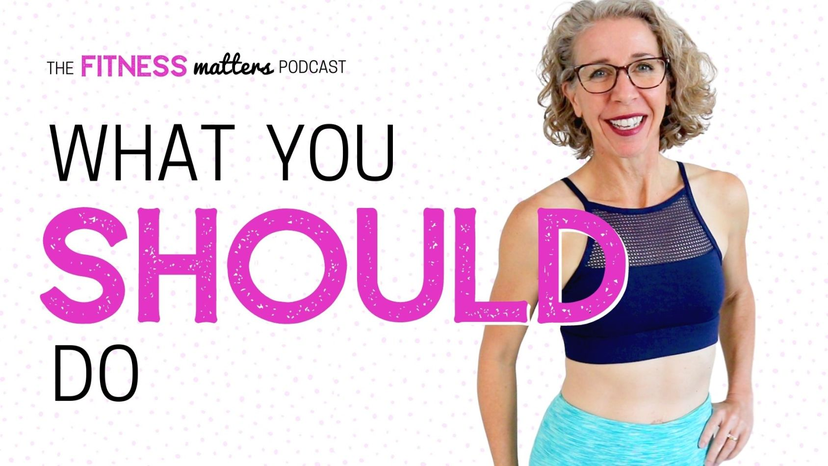 Ep. 066: What You SHOULD Do ???? The Fitness Matters Podcast with Pahla B