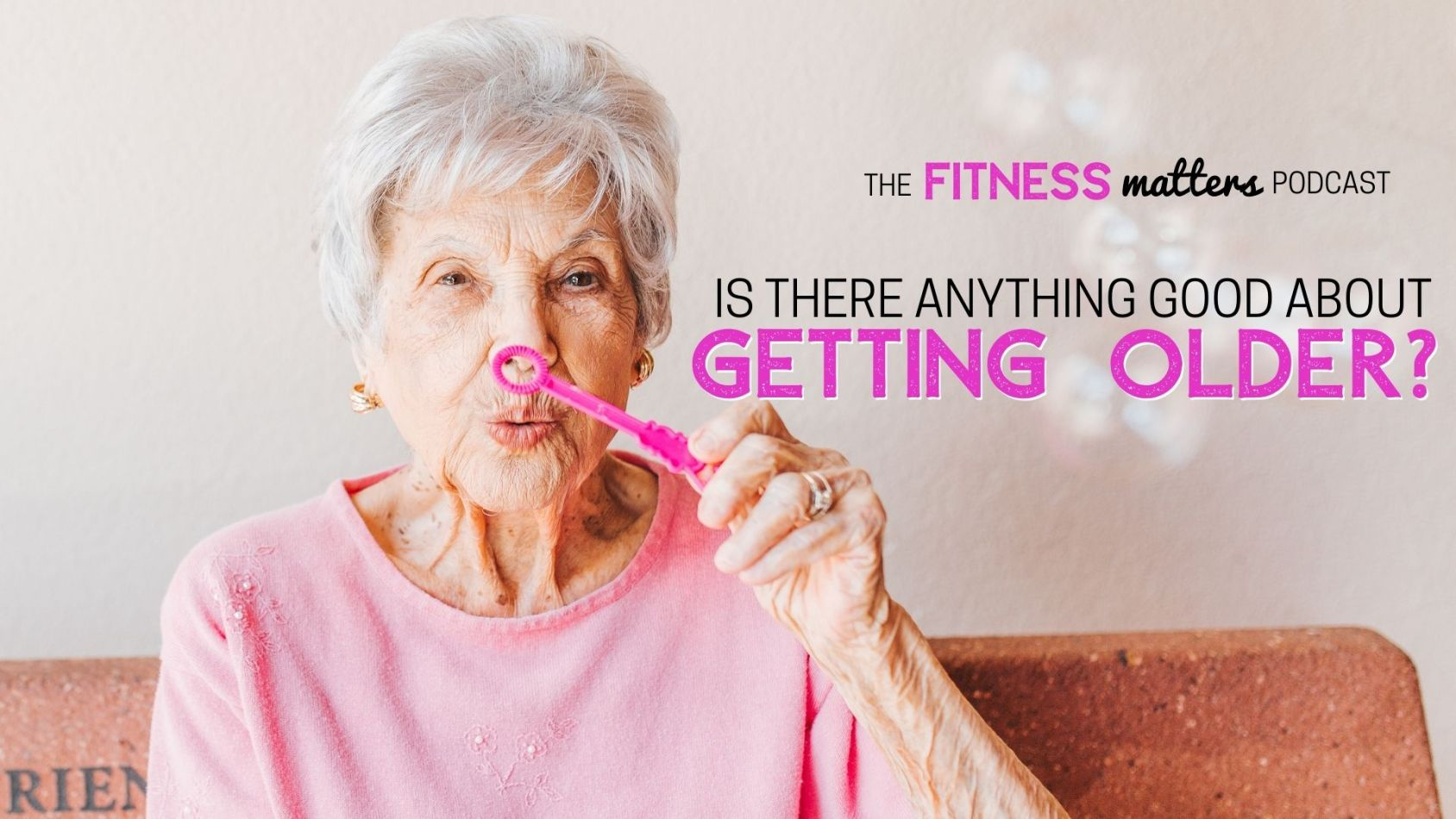 Ep. 090: Is there ANYTHING GOOD about getting OLDER? ???? The Fitness Matters Podcast with Pahla B