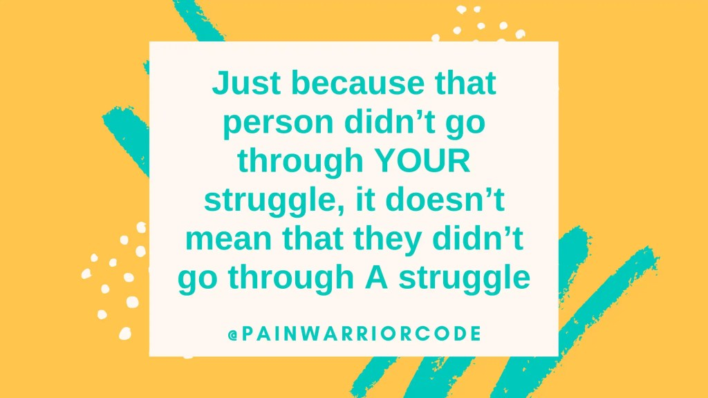 Just because that person didn't go through your struggle, it doesn't mean that they didn't go through a struggle.