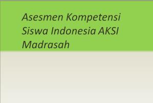 Asesmen Kompetensi Siswa Indonesia AKSI Madrasah
