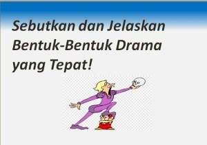 Sebutkan dan Jelaskan Bentuk-Bentuk Drama yang Tepat!